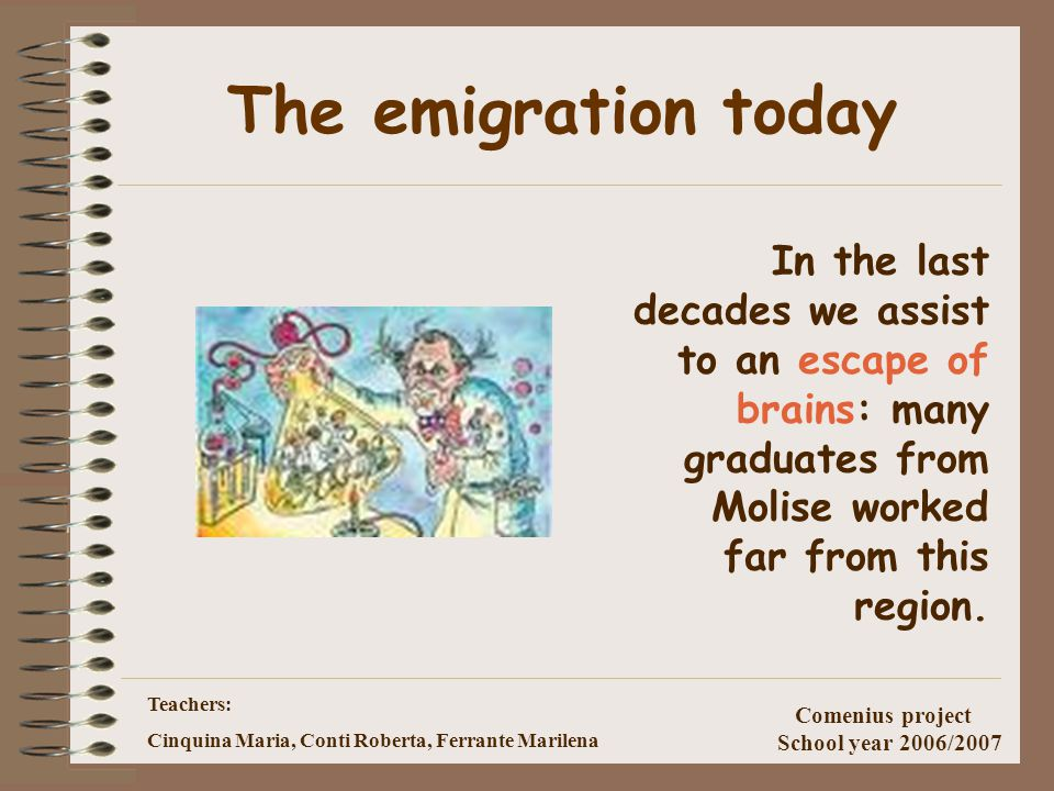 Teachers: Cinquina Maria, Conti Roberta, Ferrante Marilena Comenius project School year 2006/2007 Emigration Molise saw many emigrations between 1880s and 1920 over the 40% of the population left this country toward the North of Europe and in America.