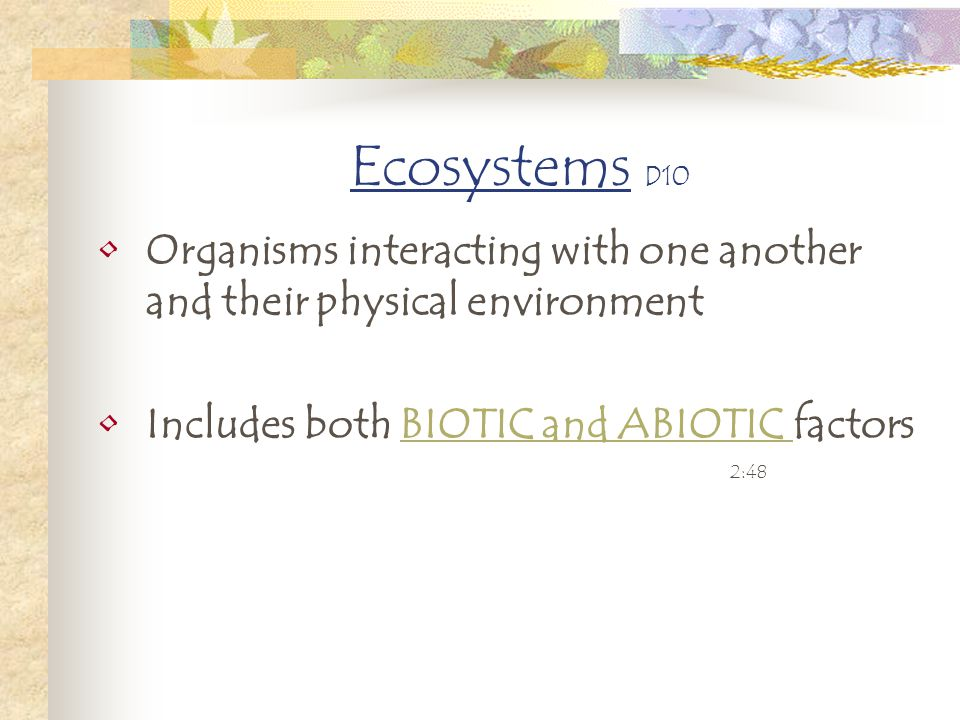 Ecosystems D10 Organisms interacting with one another and their physical environment Includes both BIOTIC and ABIOTIC factorsBIOTIC and ABIOTIC 2:48