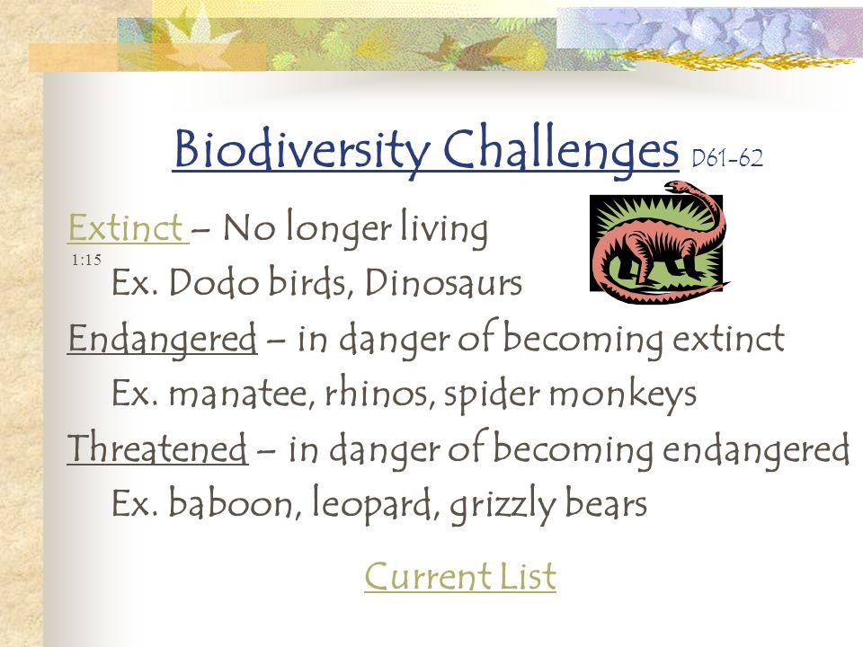 Biodiversity Challenges D61-62 Extinct Extinct – No longer living Ex. Dodo birds, Dinosaurs Endangered – in danger of becoming extinct Ex. manatee, rh