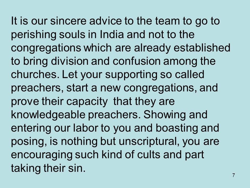 7 It is our sincere advice to the team to go to perishing souls in India and not to the congregations which are already established to bring division and confusion among the churches.