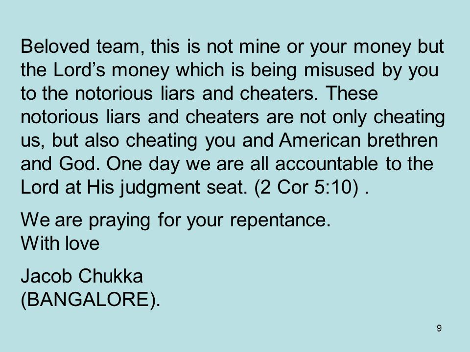 9 Beloved team, this is not mine or your money but the Lord's money which is being misused by you to the notorious liars and cheaters.