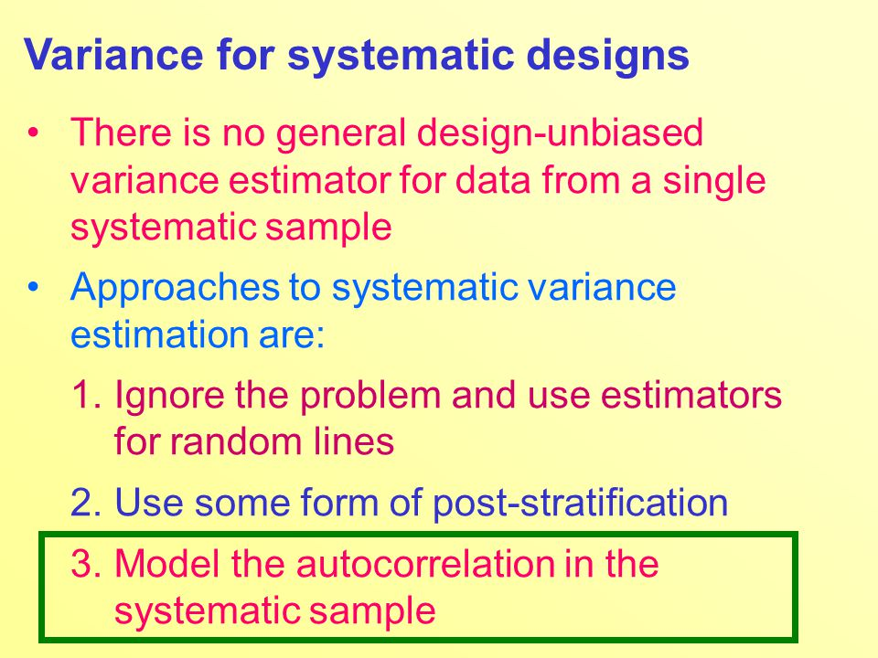 Variance for systematic designs There is no general design-unbiased variance estimator for data from a single systematic sample Approaches to systematic variance estimation are: 1.Ignore the problem and use estimators for random lines 2.Use some form of post-stratification 3.Model the autocorrelation in the systematic sample