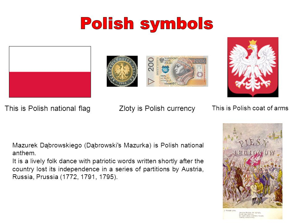 This is Polish national flag This is Polish coat of arms Zloty is Polish currency Mazurek Dąbrowskiego (Dąbrowski's Mazurka) is Polish national anthem