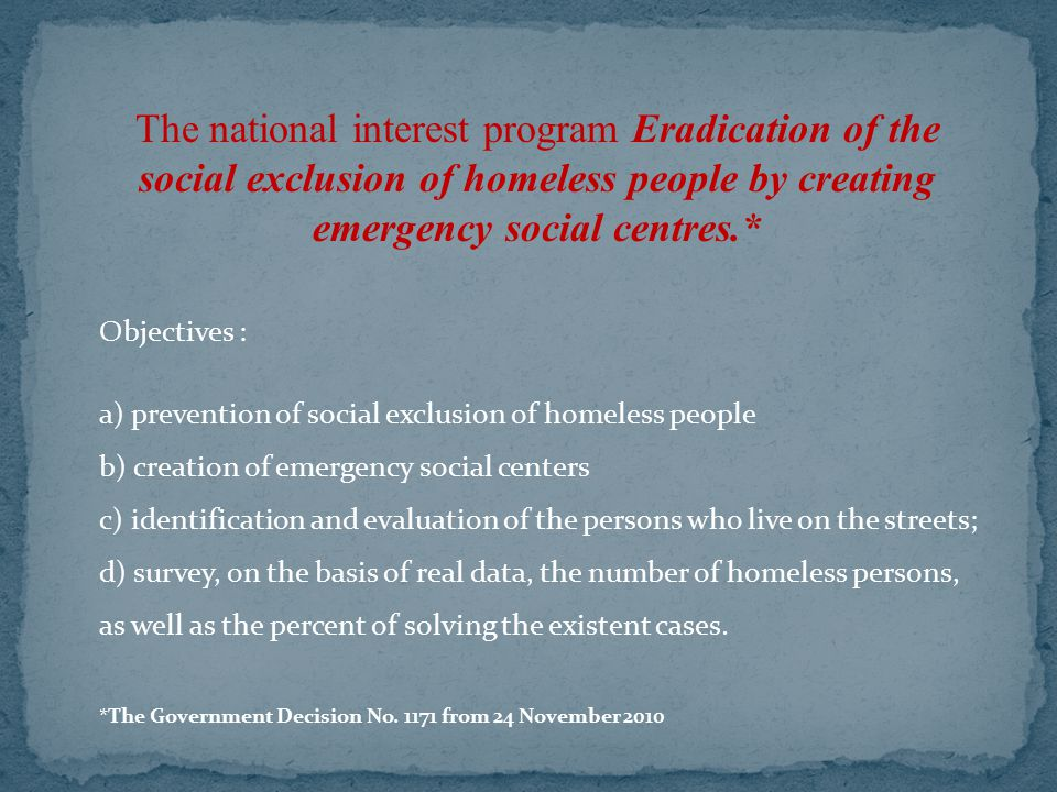 The national interest program Eradication of the social exclusion of homeless people by creating emergency social centres.* Objectives : a) prevention