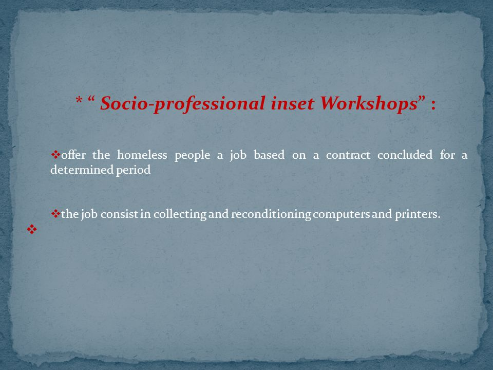 """* """" Socio-professional inset Workshops"""" :  offer the homeless people a job based on a contract concluded for a determined period  the job consist in"""