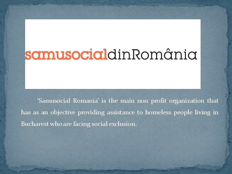 'Samusocial Romania' is the main non profit organization that has as an objective providing assistance to homeless people living in Bucharest who are