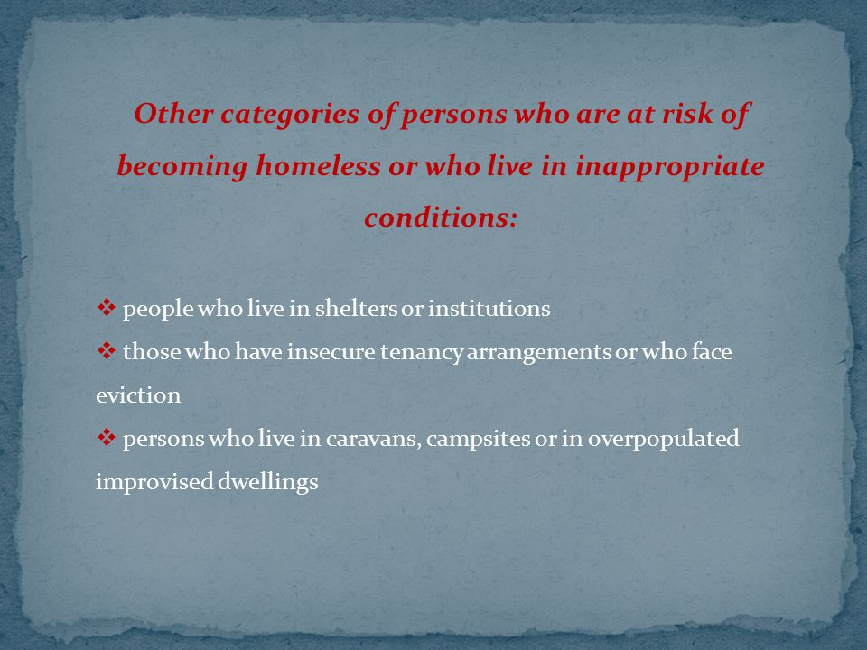 Other categories of persons who are at risk of becoming homeless or who live in inappropriate conditions:  people who live in shelters or institution