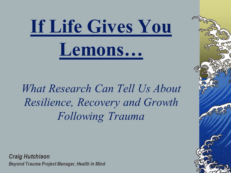 If Life Gives You Lemons… What Research Can Tell Us About Resilience, Recovery and Growth Following Trauma Craig Hutchison Beyond Trauma Project Manager, Health in Mind
