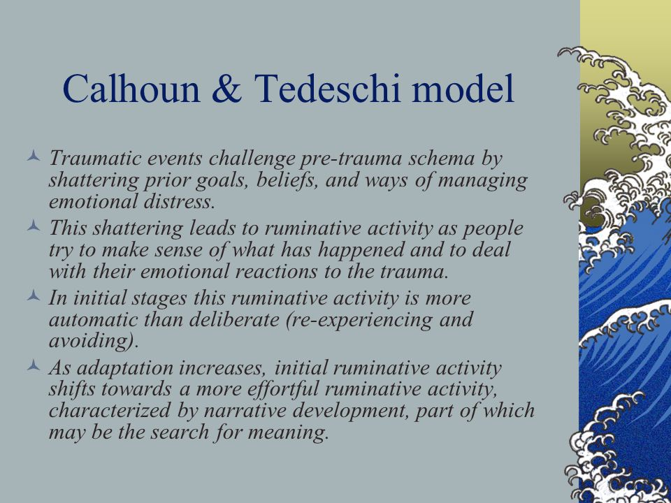 Calhoun & Tedeschi model Traumatic events challenge pre-trauma schema by shattering prior goals, beliefs, and ways of managing emotional distress.