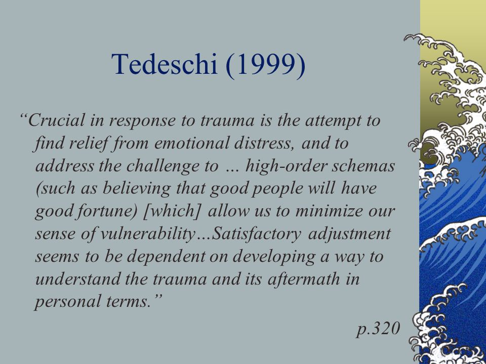 Tedeschi (1999) Crucial in response to trauma is the attempt to find relief from emotional distress, and to address the challenge to … high-order schemas (such as believing that good people will have good fortune) [which] allow us to minimize our sense of vulnerability…Satisfactory adjustment seems to be dependent on developing a way to understand the trauma and its aftermath in personal terms. p.320