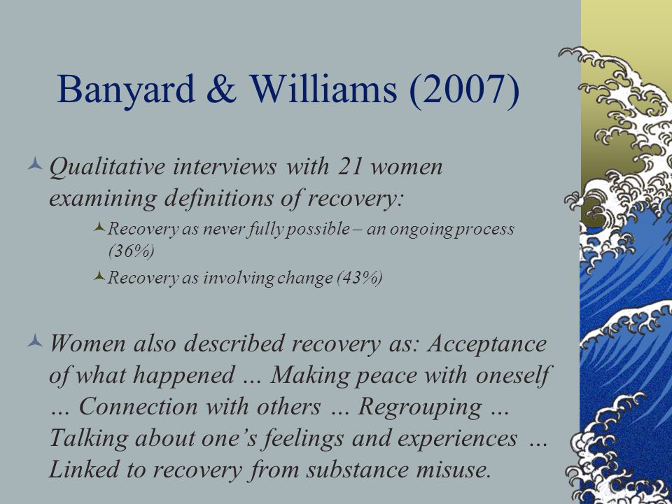 Banyard & Williams (2007) You're always in a form of recovery because you're always gaining new knowledge about yourself and who you are. I don't think anyone is ever FULLY recovered…I think it's a lifelong process in which you just, you might find other ways of being able to deal with it. I would like to truly believe that I have recovered from that because when I talk about it I don't cry as much as I used to cry… my shame or my guilt or blaming is not as much as it used to be. p.285