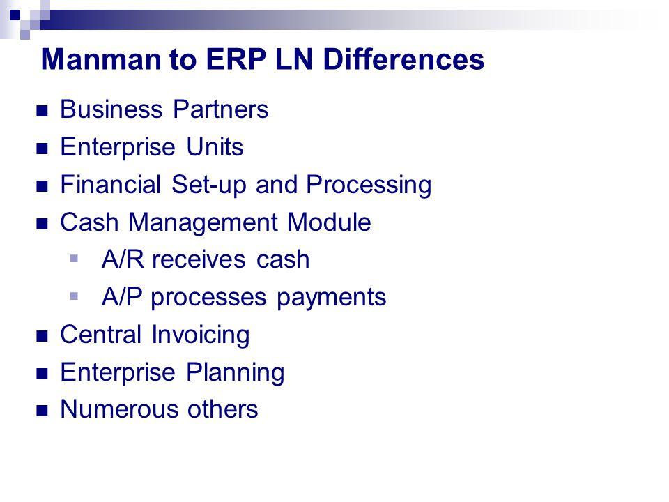 Business Partners Enterprise Units Financial Set-up and Processing Cash Management Module  A/R receives cash  A/P processes payments Central Invoicing Enterprise Planning Numerous others Manman to ERP LN Differences