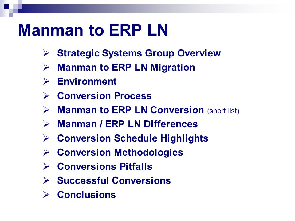 Manman to ERP LN  Strategic Systems Group Overview  Manman to ERP LN Migration  Environment  Conversion Process  Manman to ERP LN Conversion (short list)  Manman / ERP LN Differences  Conversion Schedule Highlights  Conversion Methodologies  Conversions Pitfalls  Successful Conversions  Conclusions
