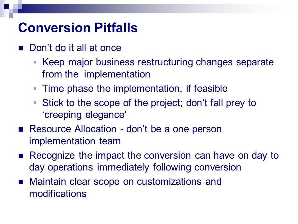 Conversion Pitfalls Don't do it all at once  Keep major business restructuring changes separate from the implementation  Time phase the implementation, if feasible  Stick to the scope of the project; don't fall prey to 'creeping elegance' Resource Allocation - don't be a one person implementation team Recognize the impact the conversion can have on day to day operations immediately following conversion Maintain clear scope on customizations and modifications