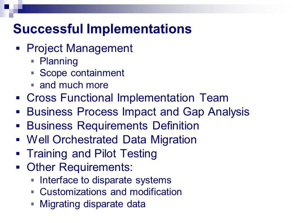 Successful Implementations  Project Management  Planning  Scope containment  and much more  Cross Functional Implementation Team  Business Process Impact and Gap Analysis  Business Requirements Definition  Well Orchestrated Data Migration  Training and Pilot Testing  Other Requirements:  Interface to disparate systems  Customizations and modification  Migrating disparate data