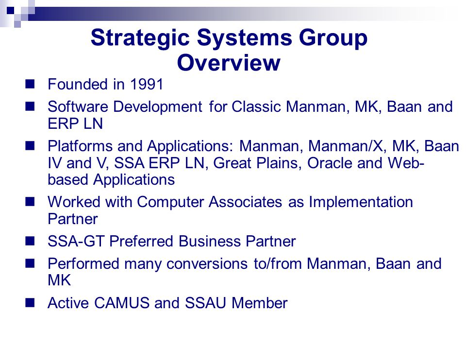 Strategic Systems Group Overview Founded in 1991 Software Development for Classic Manman, MK, Baan and ERP LN Platforms and Applications: Manman, Manman/X, MK, Baan IV and V, SSA ERP LN, Great Plains, Oracle and Web- based Applications Worked with Computer Associates as Implementation Partner SSA-GT Preferred Business Partner Performed many conversions to/from Manman, Baan and MK Active CAMUS and SSAU Member