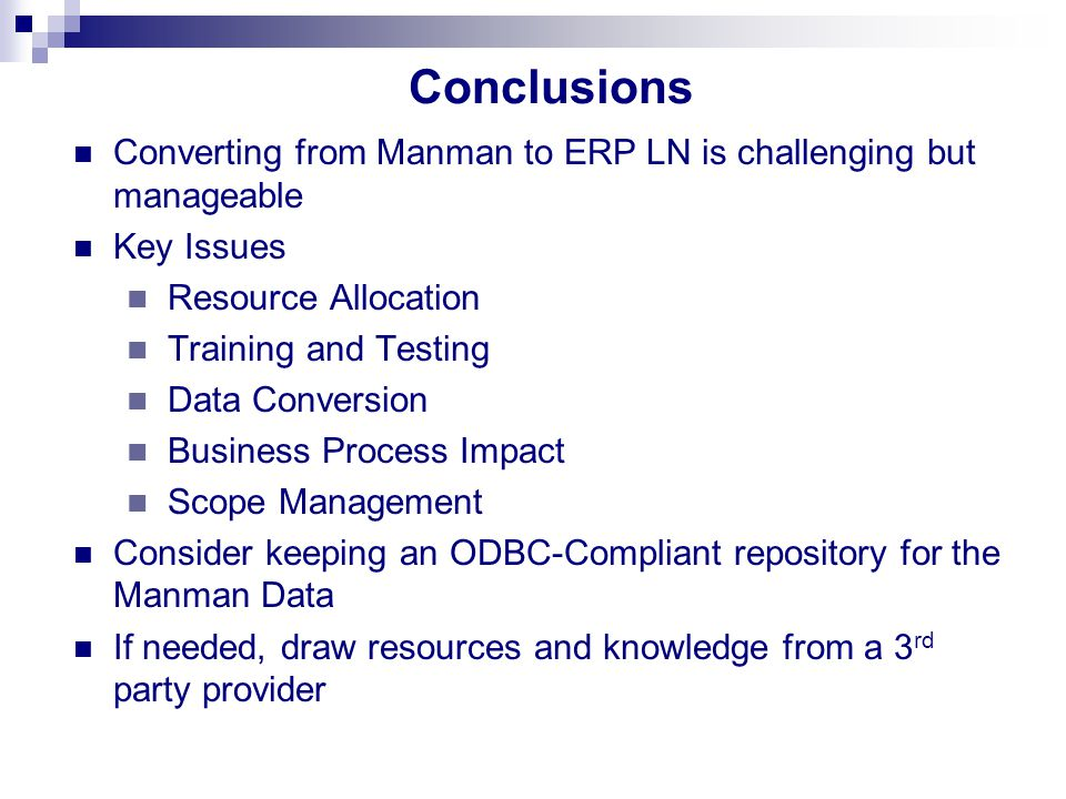 Conclusions Converting from Manman to ERP LN is challenging but manageable Key Issues Resource Allocation Training and Testing Data Conversion Busines