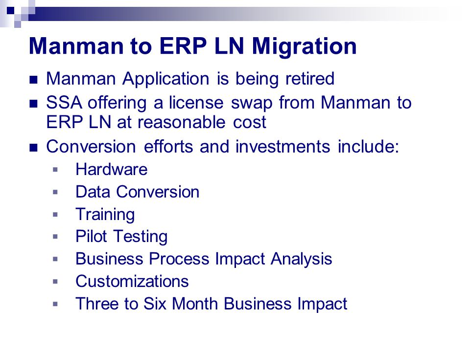 Manman to ERP LN Migration Manman Application is being retired SSA offering a license swap from Manman to ERP LN at reasonable cost Conversion efforts and investments include:  Hardware  Data Conversion  Training  Pilot Testing  Business Process Impact Analysis  Customizations  Three to Six Month Business Impact