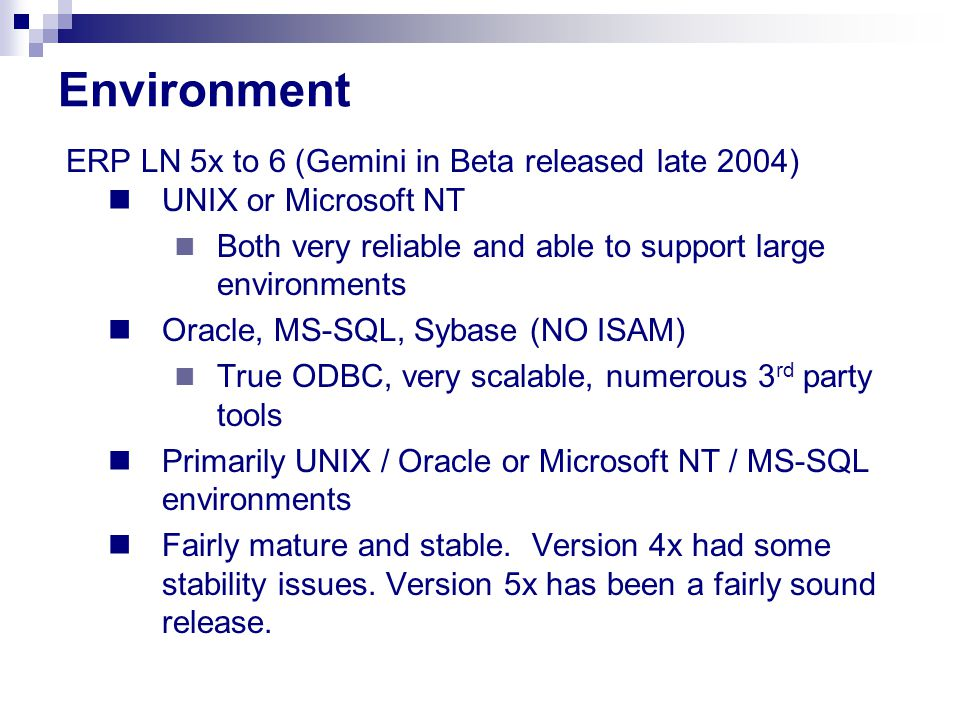 Environment ERP LN 5x to 6 (Gemini in Beta released late 2004) UNIX or Microsoft NT Both very reliable and able to support large environments Oracle,