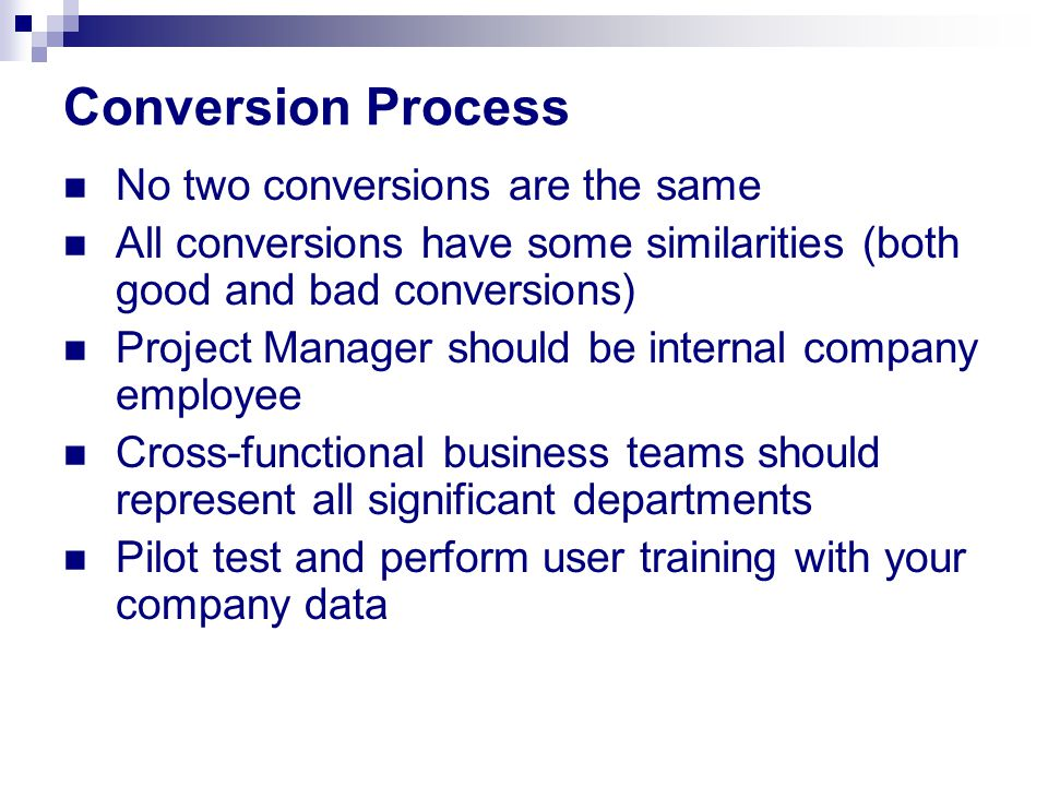 Conversion Process No two conversions are the same All conversions have some similarities (both good and bad conversions) Project Manager should be in
