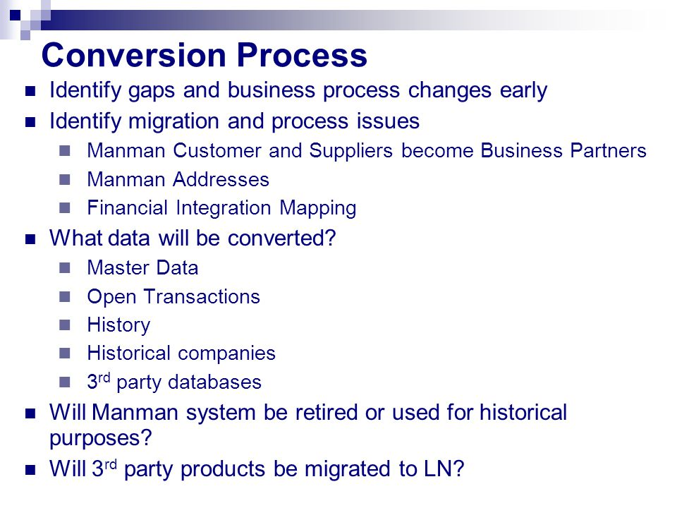 Conversion Process Identify gaps and business process changes early Identify migration and process issues Manman Customer and Suppliers become Business Partners Manman Addresses Financial Integration Mapping What data will be converted.