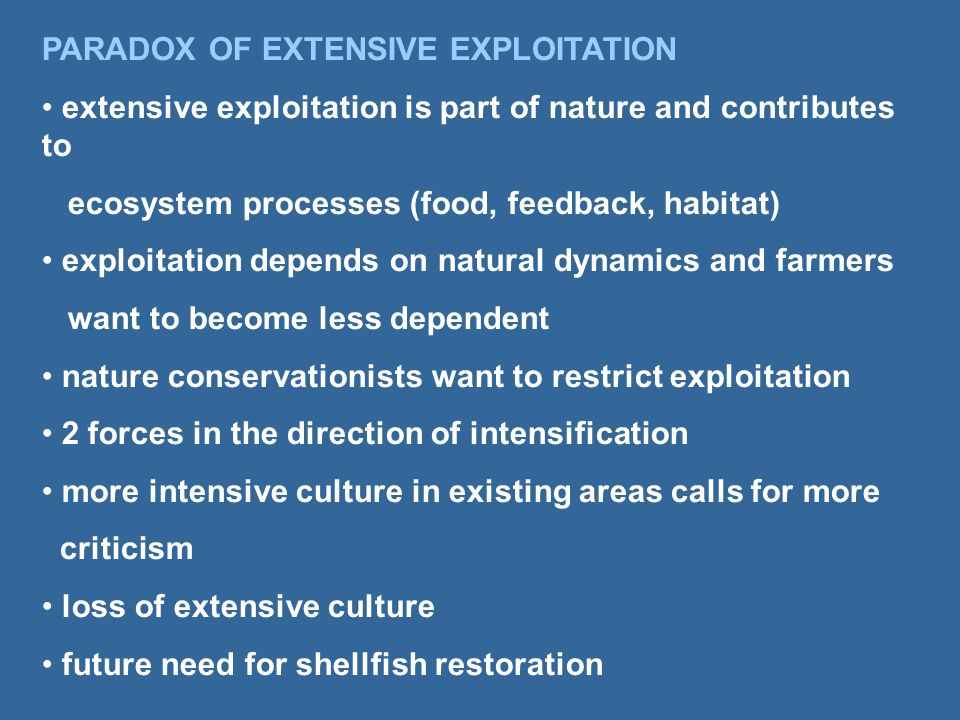 PARADOX OF EXTENSIVE EXPLOITATION extensive exploitation is part of nature and contributes to ecosystem processes (food, feedback, habitat) exploitation depends on natural dynamics and farmers want to become less dependent nature conservationists want to restrict exploitation 2 forces in the direction of intensification more intensive culture in existing areas calls for more criticism loss of extensive culture future need for shellfish restoration