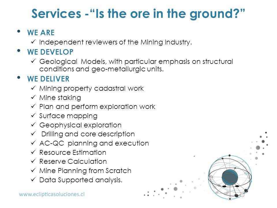 "Services -""Is the ore in the ground?"" WE ARE Independent reviewers of the Mining Industry. WE DEVELOP Geological Models, with particular emphasis on s"