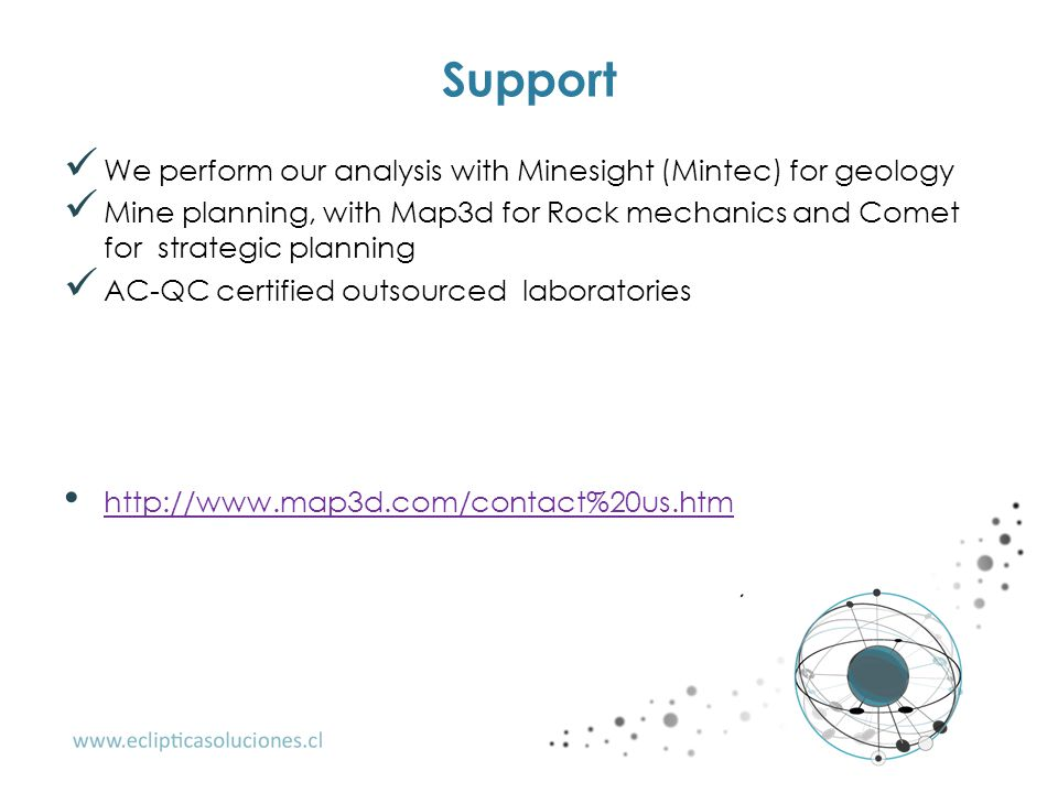 Support We perform our analysis with Minesight (Mintec) for geology Mine planning, with Map3d for Rock mechanics and Comet for strategic planning AC-Q