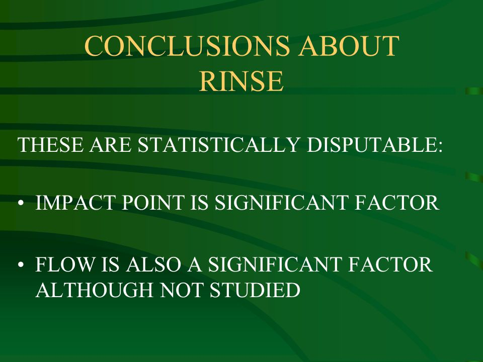 CONCLUSIONS ABOUT RINSE THESE ARE STATISTICALLY DISPUTABLE: IMPACT POINT IS SIGNIFICANT FACTOR FLOW IS ALSO A SIGNIFICANT FACTOR ALTHOUGH NOT STUDIED