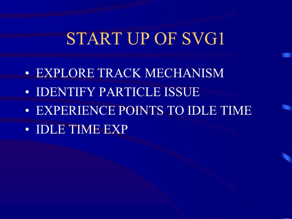 START UP OF SVG1 EXPLORE TRACK MECHANISM IDENTIFY PARTICLE ISSUE EXPERIENCE POINTS TO IDLE TIME IDLE TIME EXP