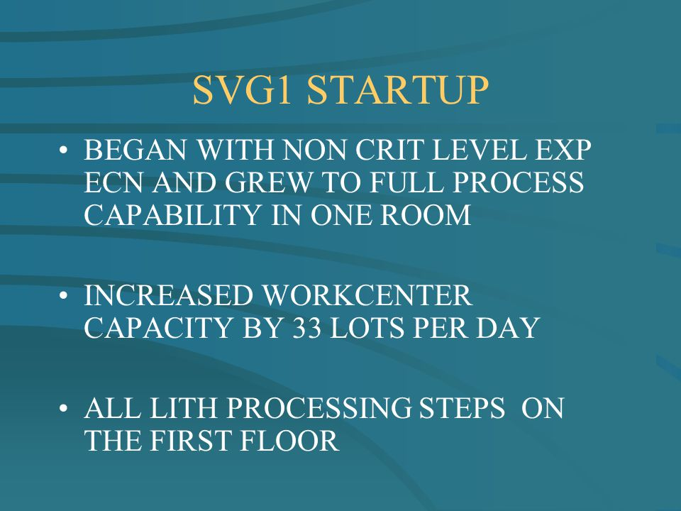 SVG1 STARTUP BEGAN WITH NON CRIT LEVEL EXP ECN AND GREW TO FULL PROCESS CAPABILITY IN ONE ROOM INCREASED WORKCENTER CAPACITY BY 33 LOTS PER DAY ALL LI