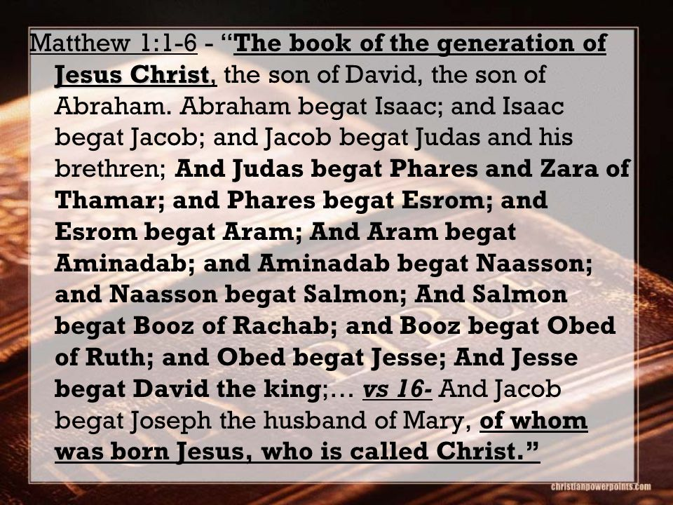 The book of the generation of Jesus Christ Matthew 1:1-6 - The book of the generation of Jesus Christ, the son of David, the son of Abraham.