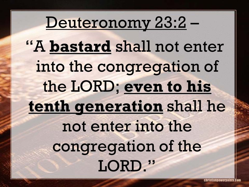 Deuteronomy 23:2 – bastard even to his tenth generation A bastard shall not enter into the congregation of the LORD; even to his tenth generation shall he not enter into the congregation of the LORD.