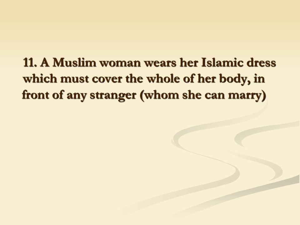 11. A Muslim woman wears her Islamic dress which must cover the whole of her body, in front of any stranger (whom she can marry)