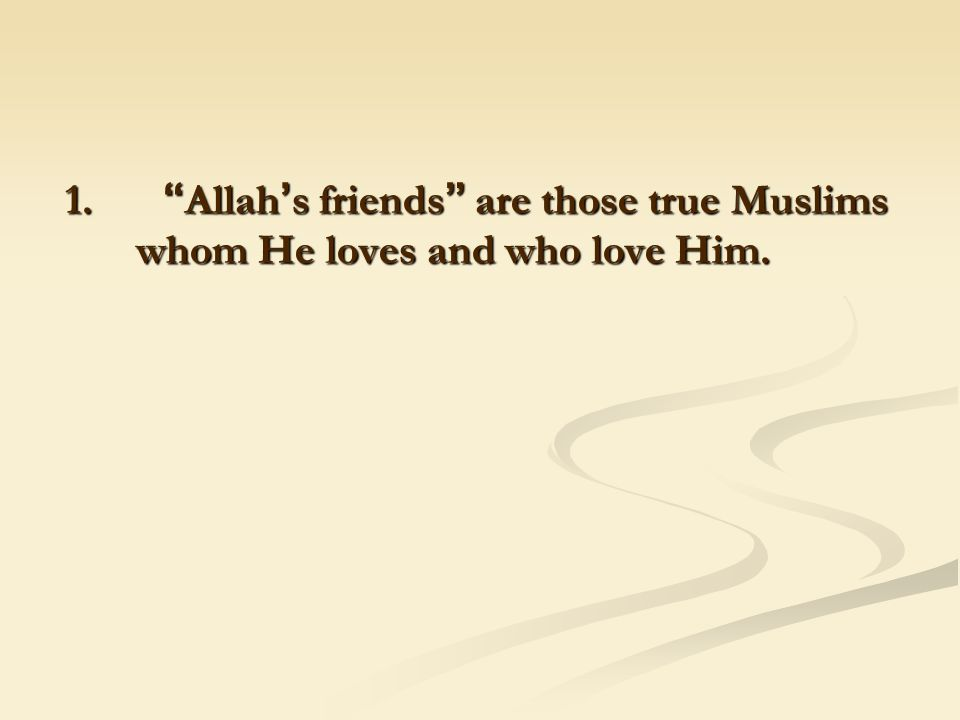 1. Allah ' s friends are those true Muslims whom He loves and who love Him.