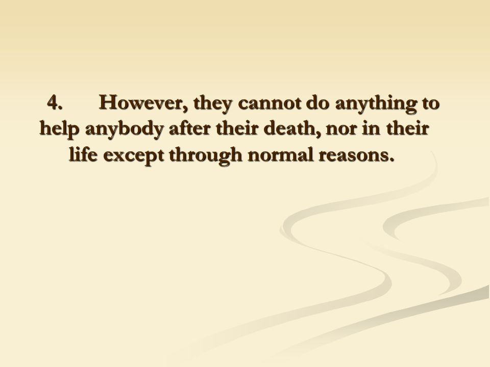 4. However, they cannot do anything to help anybody after their death, nor in their life except through normal reasons.