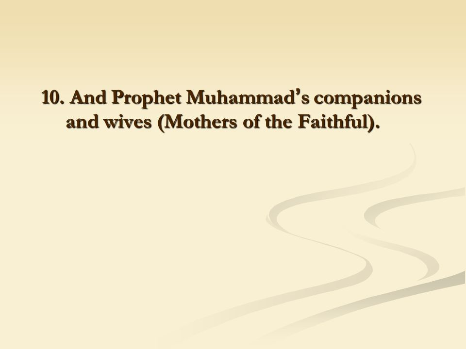 10. And Prophet Muhammad ' s companions and wives (Mothers of the Faithful).