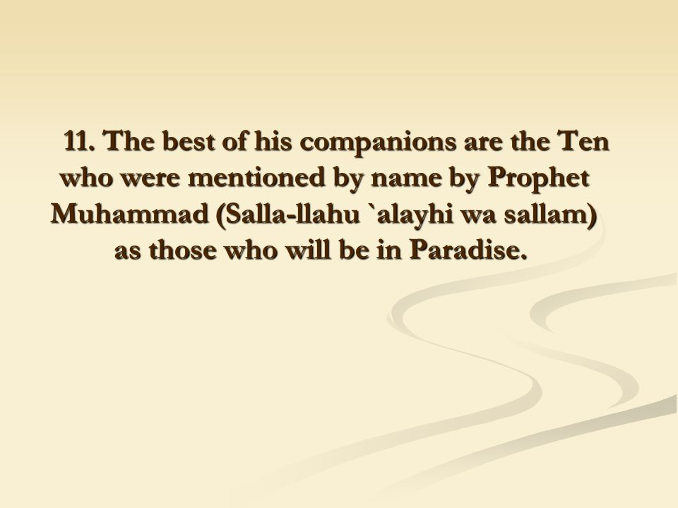 11. The best of his companions are the Ten who were mentioned by name by Prophet Muhammad (Salla-llahu `alayhi wa sallam) as those who will be in Para