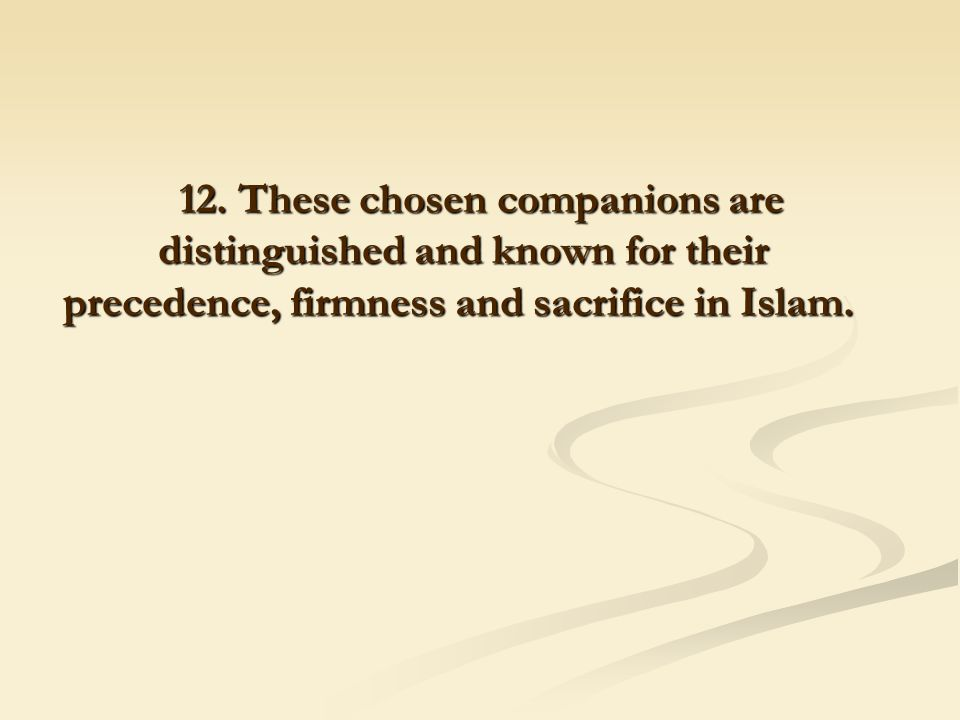12. These chosen companions are distinguished and known for their precedence, firmness and sacrifice in Islam.