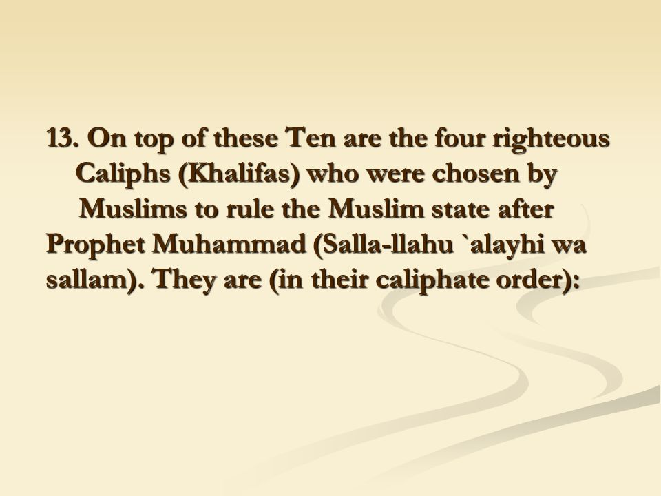 13. On top of these Ten are the four righteous Caliphs (Khalifas) who were chosen by Muslims to rule the Muslim state after Prophet Muhammad (Salla-ll
