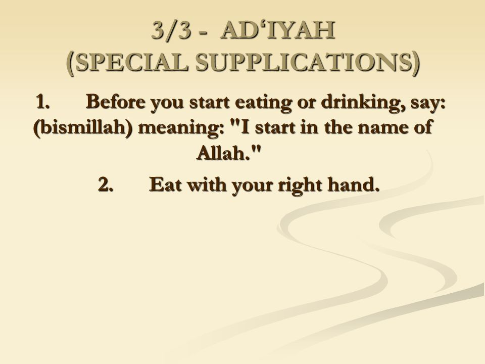 3/3 - AD ' IYAH (SPECIAL SUPPLICATIONS) 1. Before you start eating or drinking, say: (bismillah) meaning: