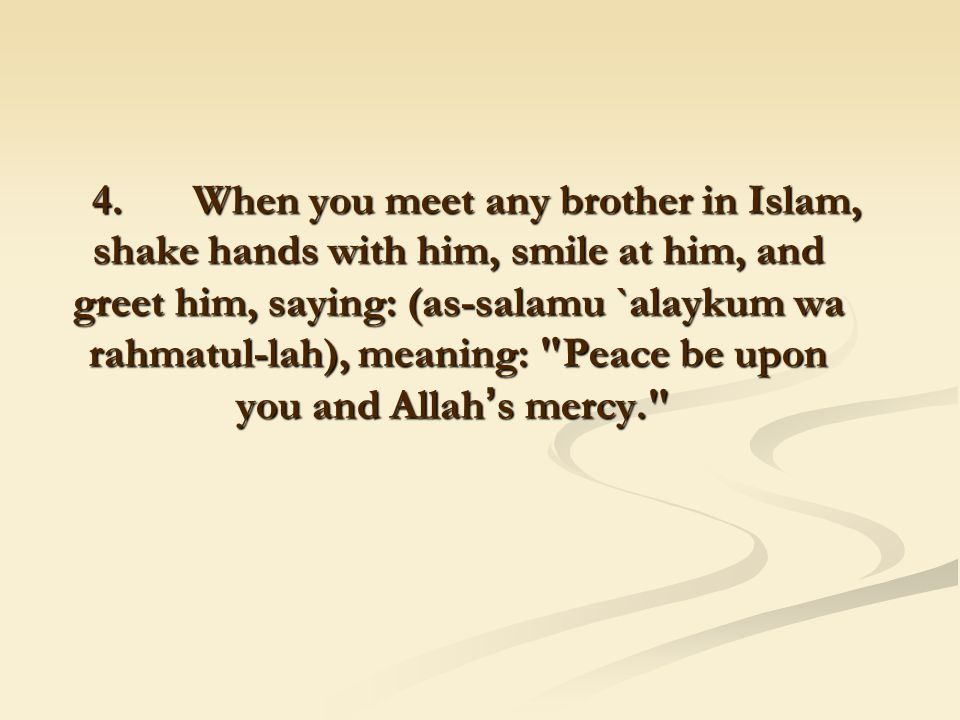 4. When you meet any brother in Islam, shake hands with him, smile at him, and greet him, saying: (as-salamu `alaykum wa rahmatul-lah), meaning: