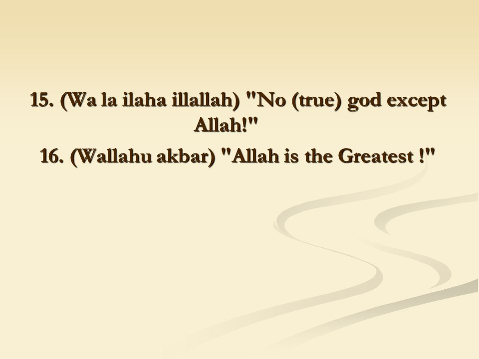 15. (Wa la ilaha illallah) No (true) god except Allah! 16.