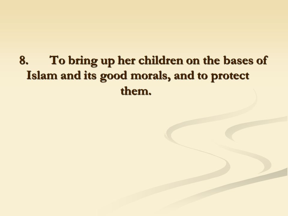 8. To bring up her children on the bases of Islam and its good morals, and to protect them.