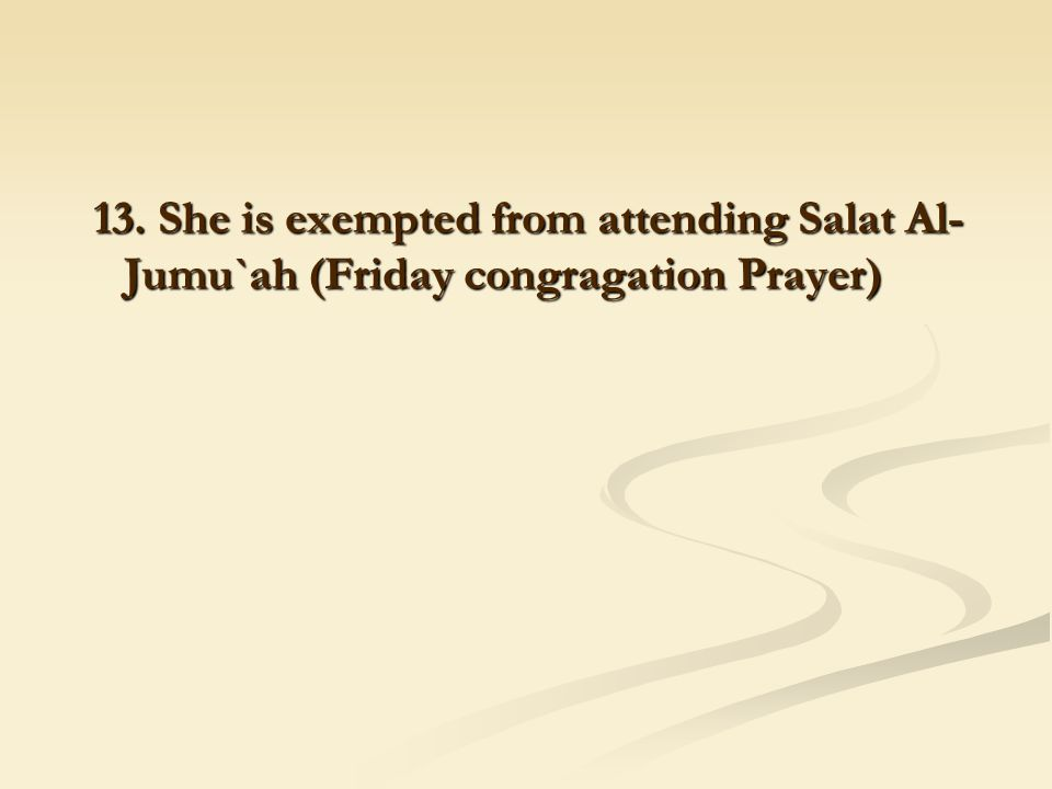 13. She is exempted from attending Salat Al- Jumu`ah (Friday congragation Prayer)