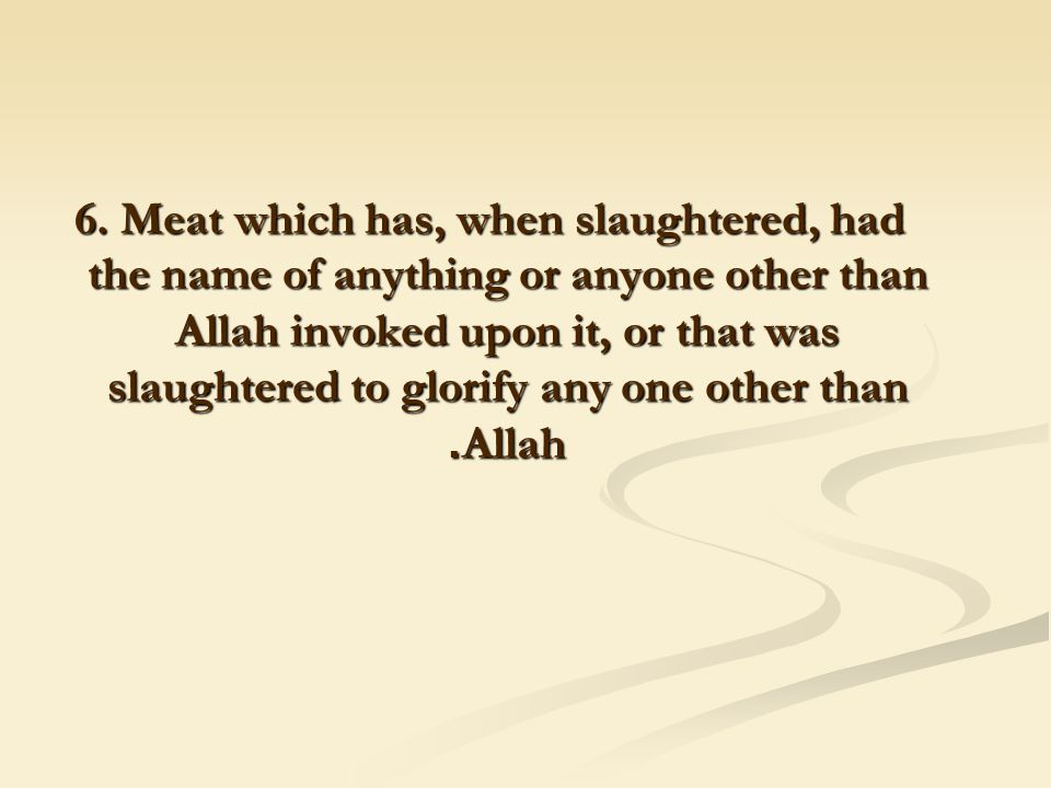 6. Meat which has, when slaughtered, had the name of anything or anyone other than Allah invoked upon it, or that was slaughtered to glorify any one o