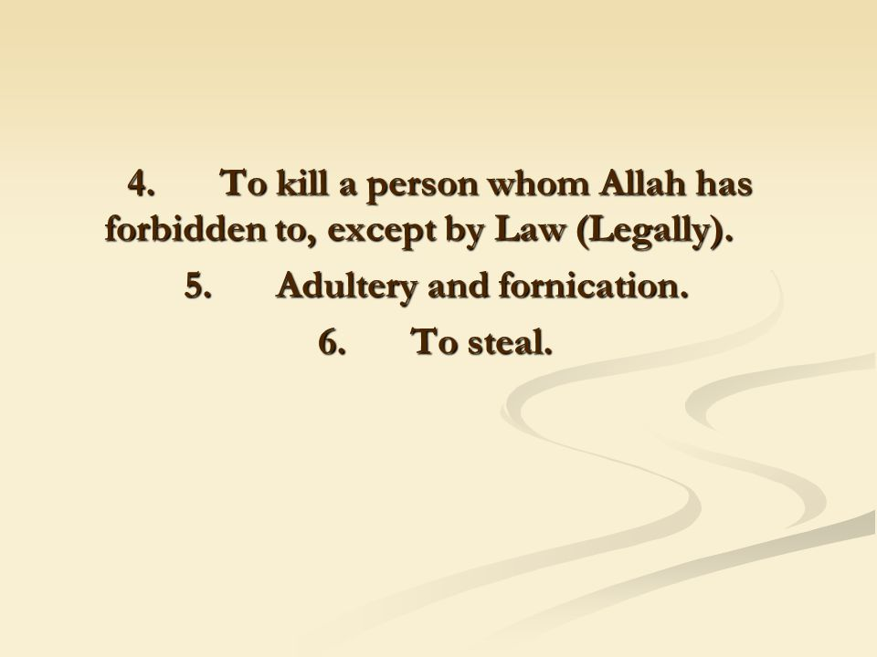 4. To kill a person whom Allah has forbidden to, except by Law (Legally).