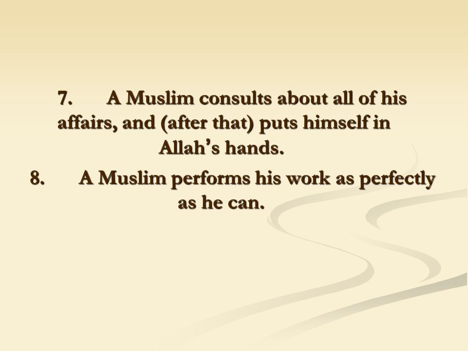 7. A Muslim consults about all of his affairs, and (after that) puts himself in Allah ' s hands.