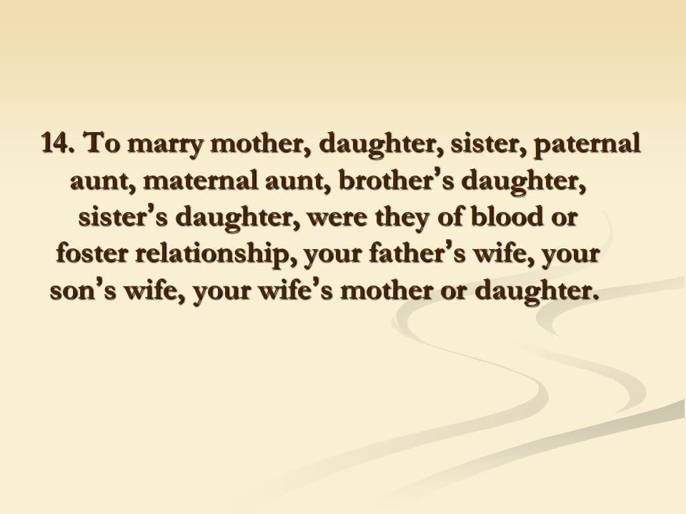 14. To marry mother, daughter, sister, paternal aunt, maternal aunt, brother ' s daughter, sister ' s daughter, were they of blood or foster relations