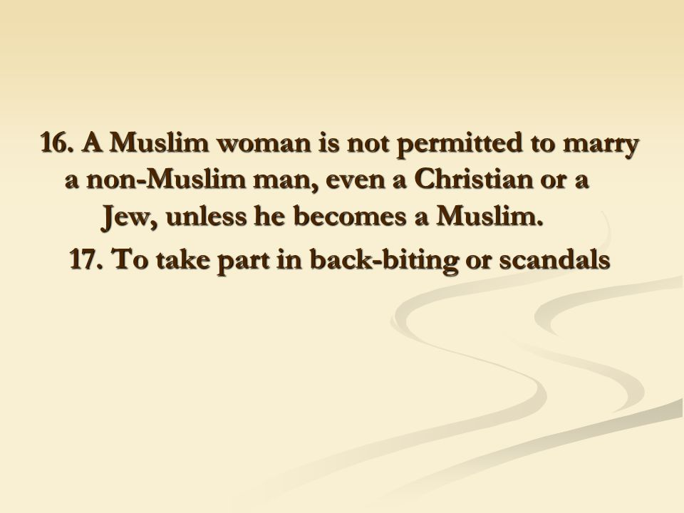 16. A Muslim woman is not permitted to marry a non-Muslim man, even a Christian or a Jew, unless he becomes a Muslim. 17. To take part in back-biting